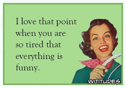 I-love-that-point-when-you-are-so-tired-that-everything-is-funny-ecard